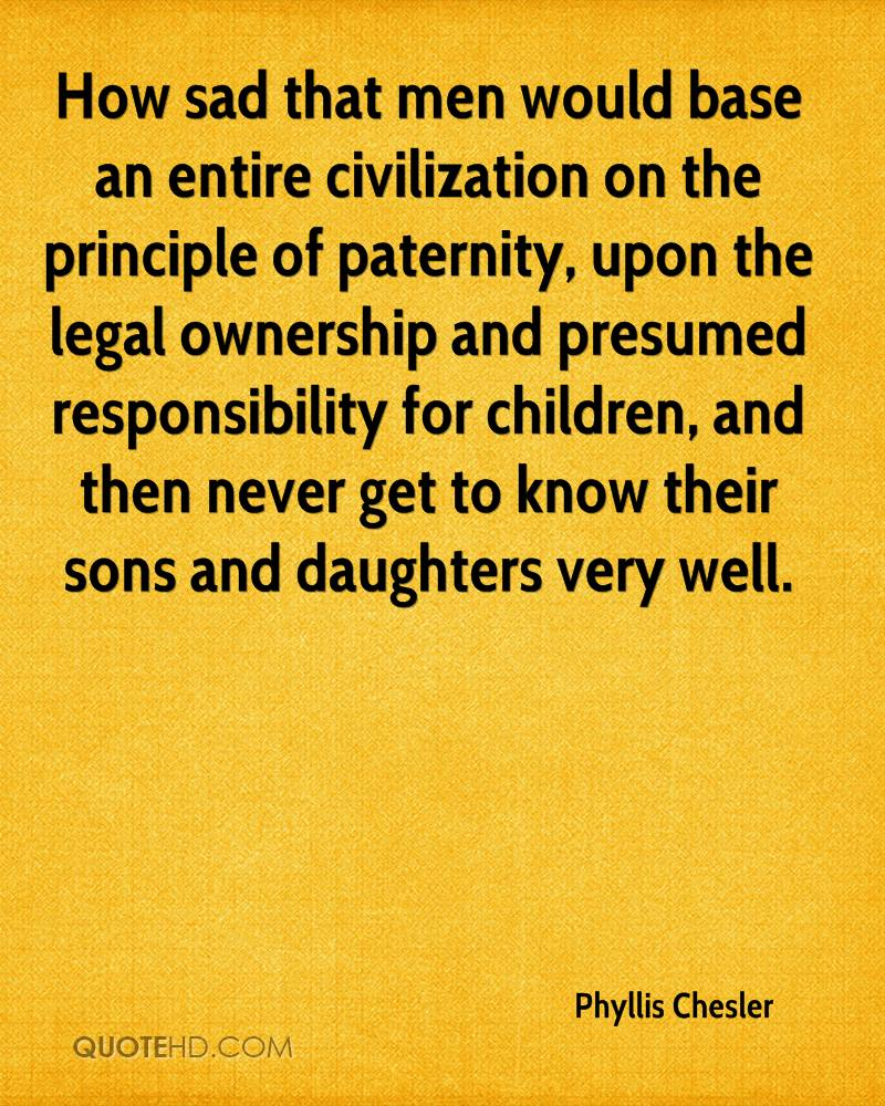 How Sad That Men Would Base An Entire  Civilization On The Principle Of Paternity…. - Phyllis Chesler