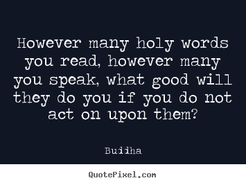 However Many Holy Words You Read, However Many You Speak, What Good Will They Do You If You Do Not Act On Upon Them - Buddha