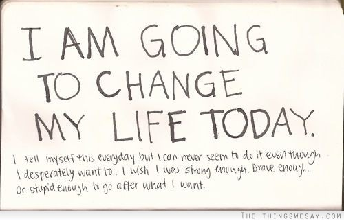 I Am Going To Change My Life Today Quotespictures Com