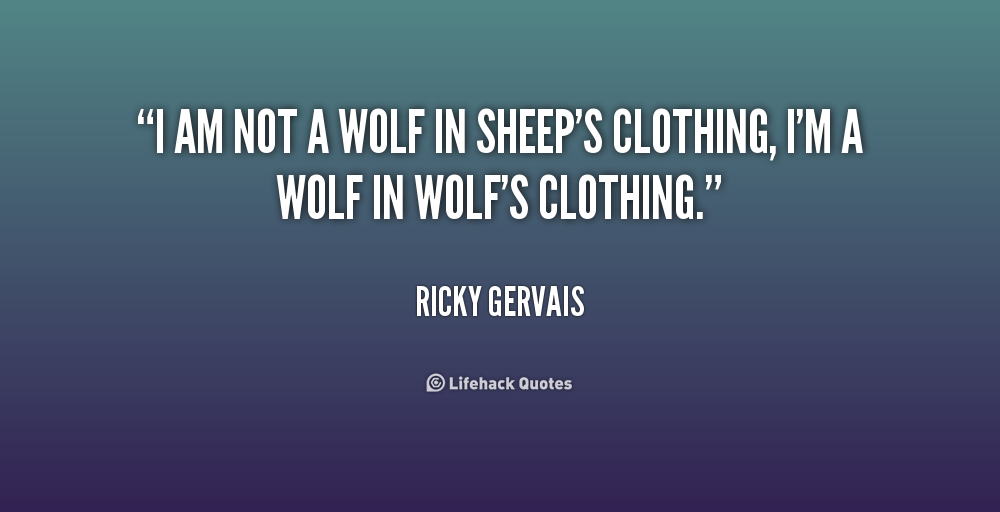 """"""" I Am Not A Wolf In Sheep's Clothing, I'm A Wolf In Wolf's Clothing. """" - Ricky Gervais"""