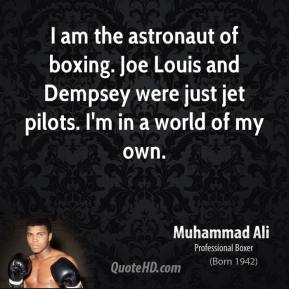 I Am The Astronaut Of Boxing. Joe Louis And Dempsey Were Just Jet Pilots. I'm In A World Of My Own. - Muhammad Ali