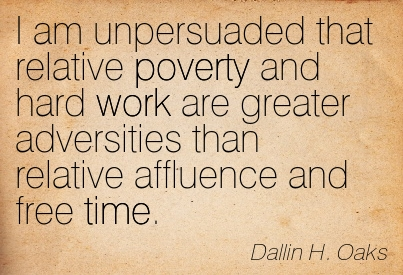 I Am Unpersuaded That Relative Poverty And Hard Work Are Greater Adversities Than Relative Affluence And Free Time. - Dallin H. Oaks