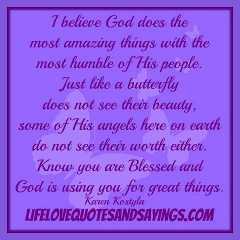 I Believe God Does The Most Amazing Things With The Most Humble Of His People. Just Like A Butterfly Does Not See Their Beauty….