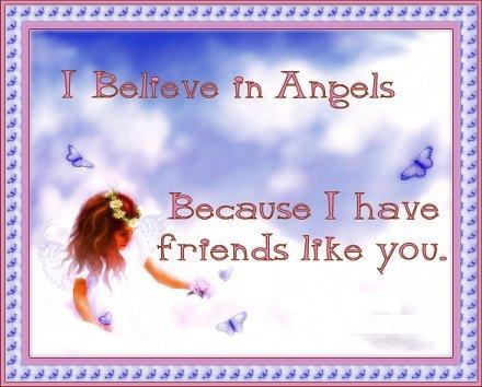 I Believe In Angels Because I Have Friends Like You.
