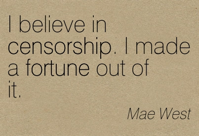 I Believe In Censorship. I Made A Fortune Out Of It. - Mae West