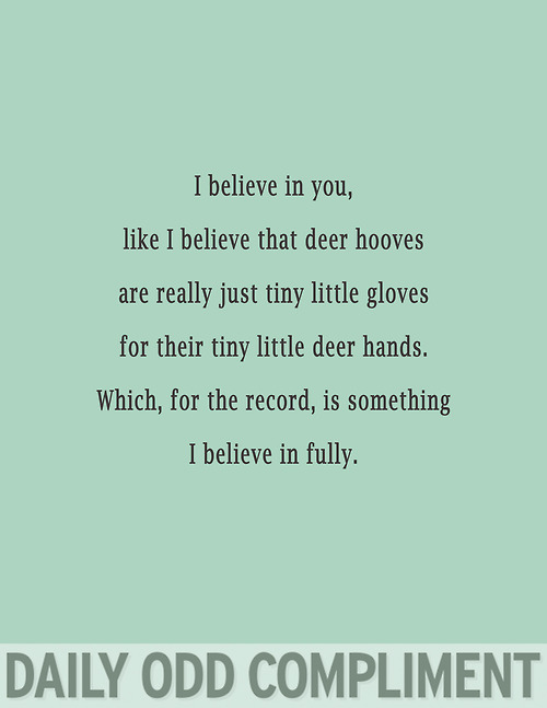 I Believe In You. Like I Believe That Deer Hooves Are Really Just Tiny Little Deer Hands. Which, For The Record, Is Something I Believe In Fully