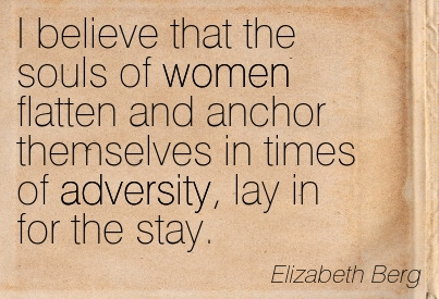 I Believe That The Souls Of Women Flatten And Anchor Themselves In Times Of Adversity, Lay In For The Stay. - Elizabeth Berg