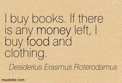 I Buy Books. If There Is Any Money Left, I Buy Food And Clothing.  - Desiderius Erasmus Roterodamus