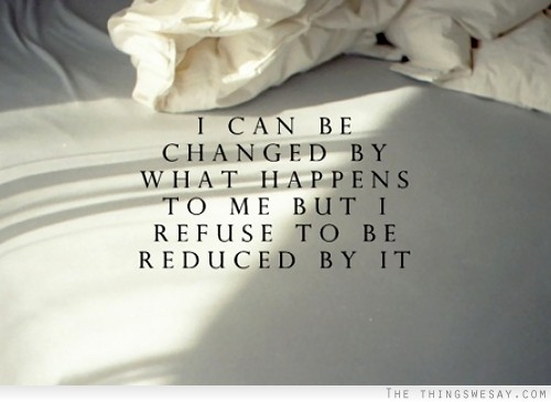 I Can Be Changed By What Happens To Me But I Refuse To Be Reduced By It.