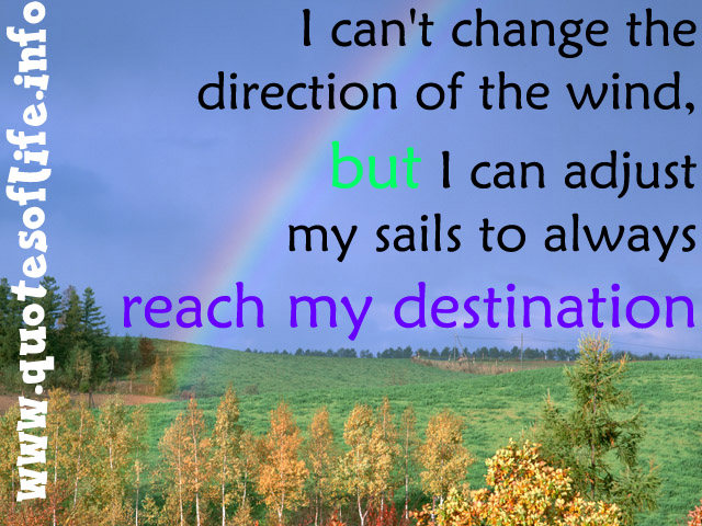 I Can't Change The Direction Of The Wind. But I Can Adjust My Sails To Always Reach My Destination.
