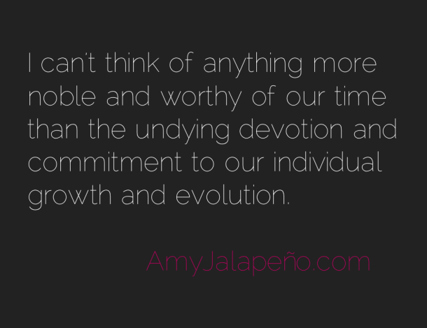 I Can't Think Of Anything More Noble And Worthy Of Our Time Than The Undying Devotion And Commitment To Our Individual Growth And Evolution.
