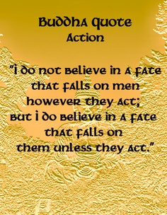 """"""" I Do Not Believe In A Fate That Falls On Men However They Act, But I Do Believe In A Fate That Falls On Them Unless They Act """" ~ Buddhist Quotes"""