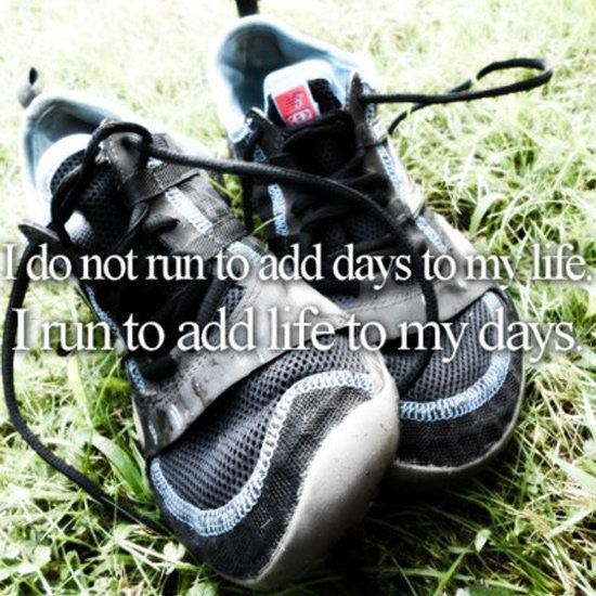 I Do Not Run To Add Days To My Life. I Run To Add Life To My Days.
