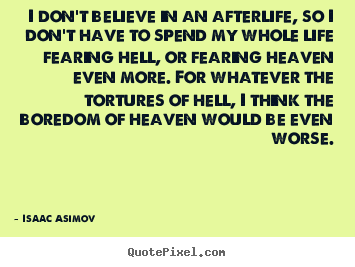 I Don't Believe In An Afterlife, So I Don't Have To Spend My Whole Life Fearing Hell Or Fearing Heaven Even More…. - Isaac Asimov ~ Boredom Quotes