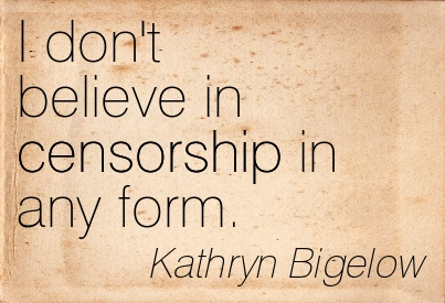 I Don't Believe In Censorship In Any Form. - Kathryn Bigelow