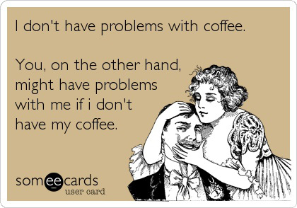 I Don't Have Problems With Coffee. You, On The Other Hand, Might Have Problems With Me If I Don't Have My Coffee.