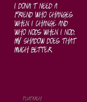 I Don't Need A Friend Who Changes When I Change And Who Nods When I Nod. My Shadow Does That Much Better. - Plutarch