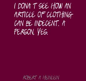 I Don't See How An Article Of Clothing Can Be Indecent. A Person, Yes. - Robert A.  Heinlein