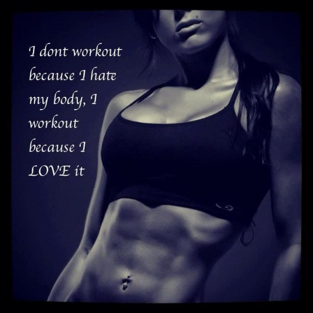 I Don't Workout Because I Have My Body, I Workout Because I Love It.