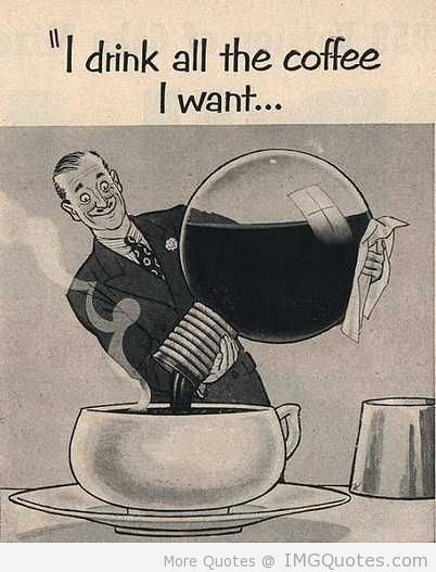 """"""" I Drink All The Coffee I Want…."""