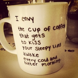 I Envy The Cup Of Coffee That Gets To Kiss Your Sleepy Lips Awake Every Cold And Bitter Morning.