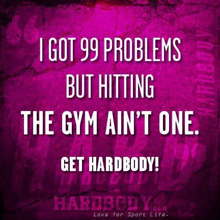 I Got 99 Problems But Hitting The Gym Ain't One. Get Hardbody.