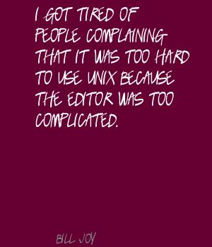 I Got Tired Of People Complaining That It Was Too Hard To Use UNIX Because The Editor Was Too Complicated. - Bill Joy