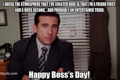 I Guess The Atmosphere That I've Created Here Is That I'm A Friend First. And A Boss Second, And Probably An Entertainer Third, Happy Boss's Day