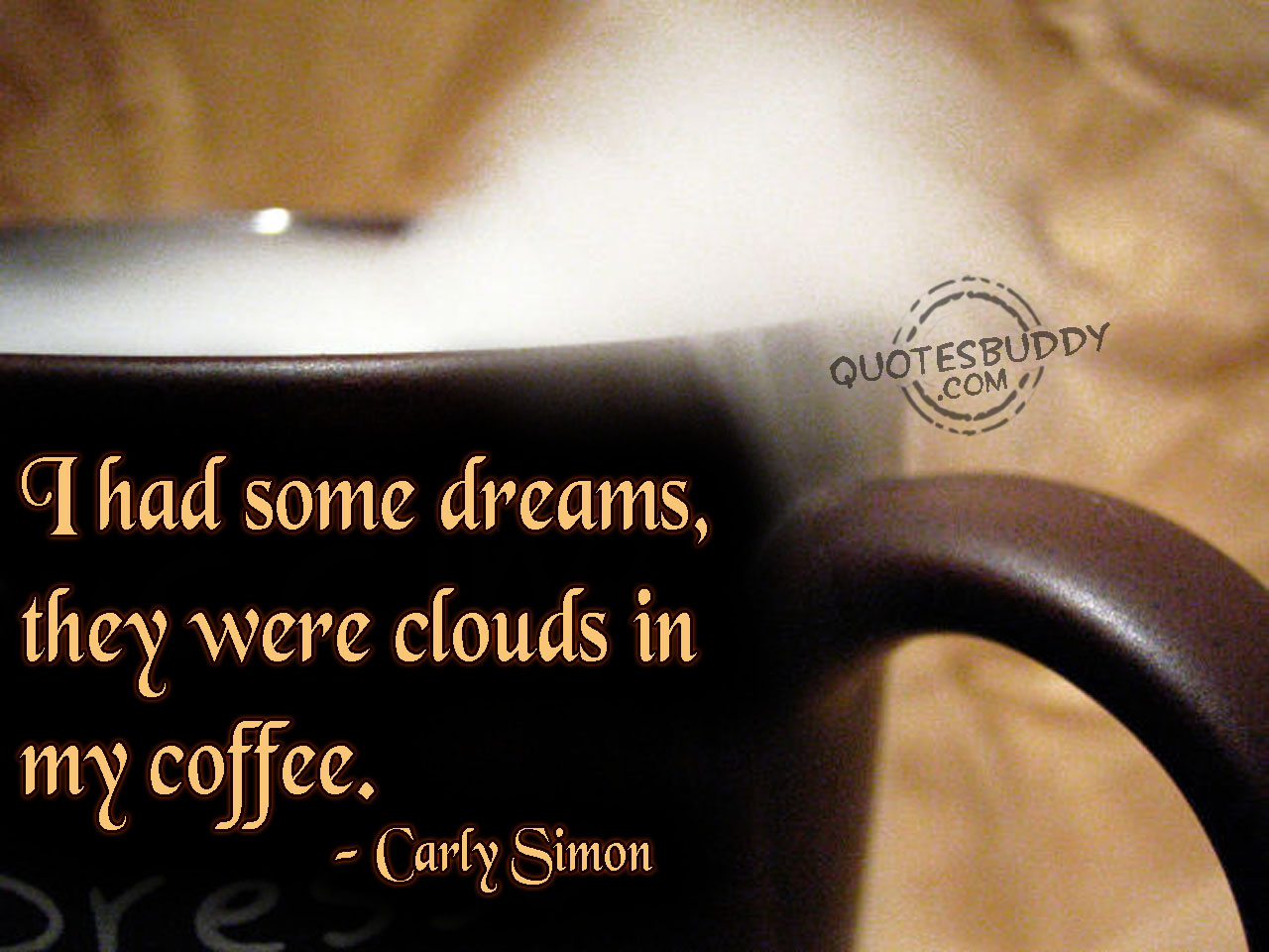 I Had Some Dreams, They Were Clouds In My Coffee. - Carly Simon