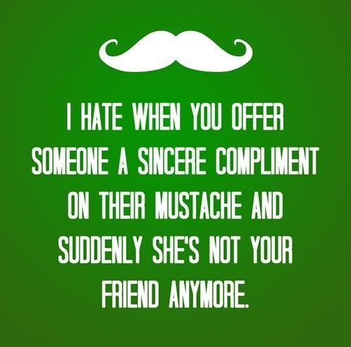 I Hate When You Offer Someone A Sincere Compliment On Their Mustache And Suddenly She's Not Your Friend Anymore