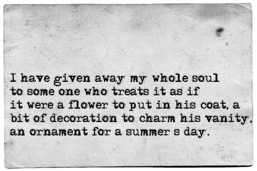 I Have Given Away My Whole Soul To Some One Who Treats It As If It Were A Flower To Put In His Coat, A Bit Of Decoration To Charm His Vanity. As Ornament For A Summer's Day.