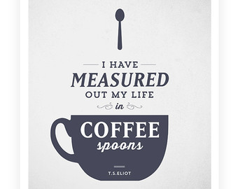 I Have Measured Out My Life In Coffee Spoons. - T.S. Eliot