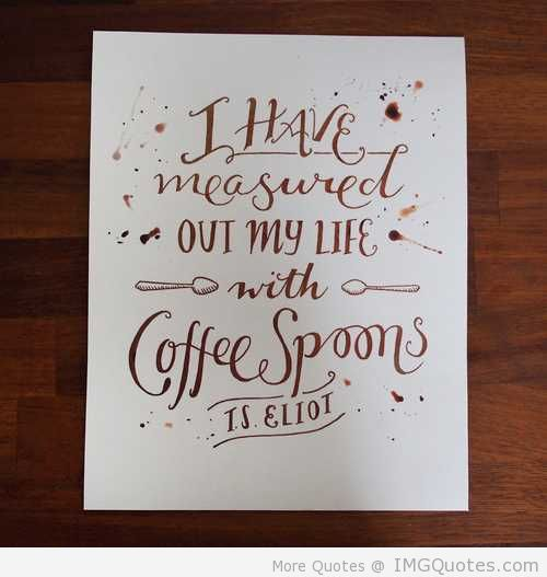 """"""" I Have Measured Out My Life With Coffee Spoons """" - T.S. Eliot"""