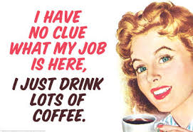 I Have No Clue What My Job Is Here, I Just Drink Lots Of Coffee.