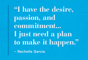 """ I Have The Desire, Passion, And Commitment. I Just Need A Plan To Make It Happen "" - Rachelle Garcia"