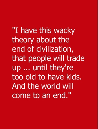 """ I Have This Wacky Theory About The End Of Civilization, That People Will Trade Up, Until They're Too Old To Have Kids. And The World Will Come To An End """