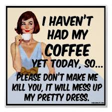 I Haven't Had My Coffee Yet Today, So Please Don't Make Me Kill You, It Will Mess Up My Pretty  Dress.