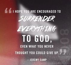 """"""" I Hope You Are Encouraged To Surrender Everything To God, Even What You Never Thought You Could Give Up. """" - Jeremy Camp"""