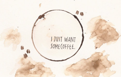 I Just Want Some Coffee.