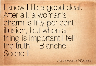 I Know I Fib A Good Deal. After All, A Woman's Charm Is Fifty Per Cent Illusion, But When A Thing Is Important I Tell The Truth. - Blanche Scene II. - Tennessee Williams