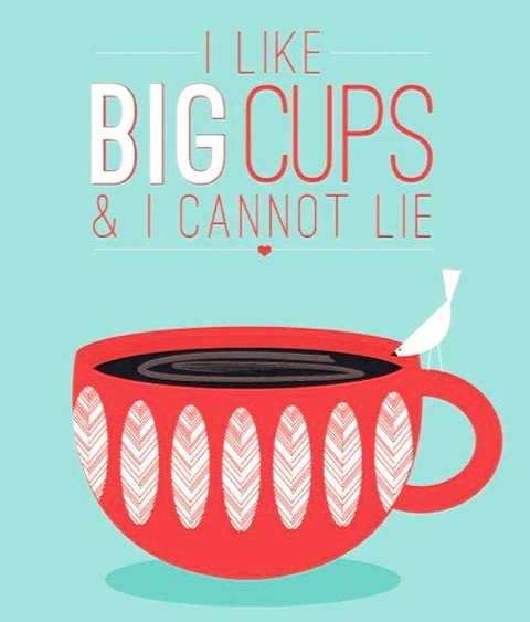 I Like Big Cups & I Cannot Lie. ~ Coffee Quotes