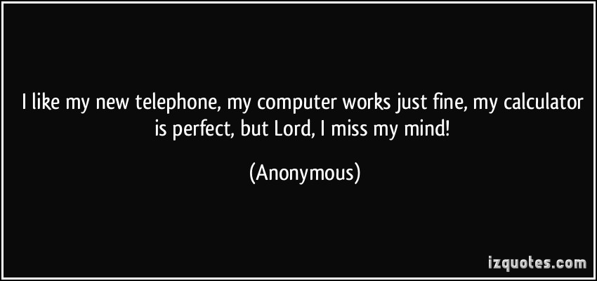 I Like My New Telephone My Computer Works Just Fine My Calculator Is Perfect But Lord I Miss My Mind!