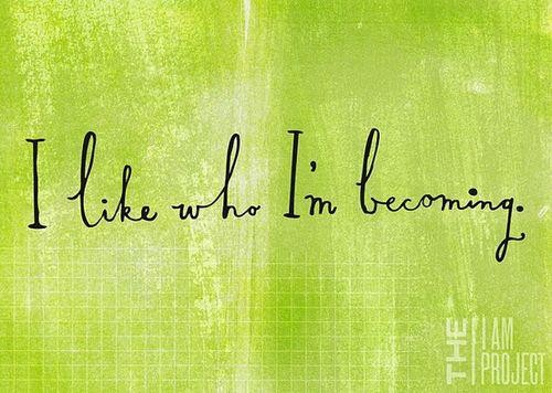 I Like Who I'm Becoming. ~ Body Quotes