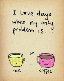 I Love Days When My Only Possible Is Tea Or Coffee.