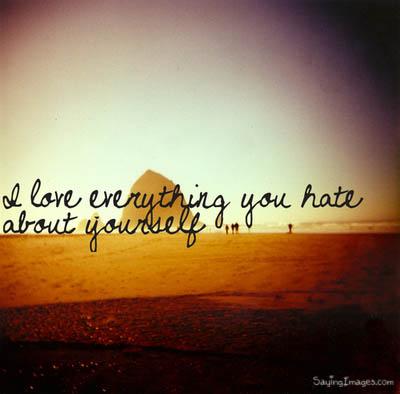 I Love Everything You Hate About Yourself