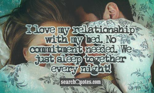 I Love My Relationship With My Bed. No Commitment Needed. We Just Sleep Together Every Night