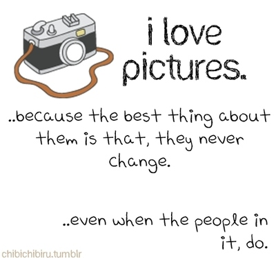 I Love Pictures. Because The Best Thing About Them Is That, They Never Change. Even When The People In It, Do.
