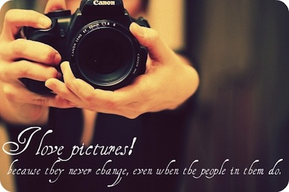 I Love Pictures Because They Never Change, Even When The People In Them Do.