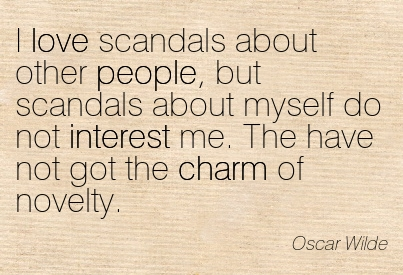 I Love Scandals About Other People, But Scandals About Myself Do Not Interest Me. The Have Not Got The Charm Of Novelty. - Oscar Wilde