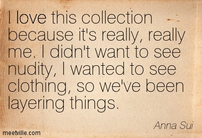 I Love This Collection Because It's Really, Really Me. I Didn't Want To See Nudity, I Wanted To See Clothing, So We've Been Layering Things. - Anna Sui